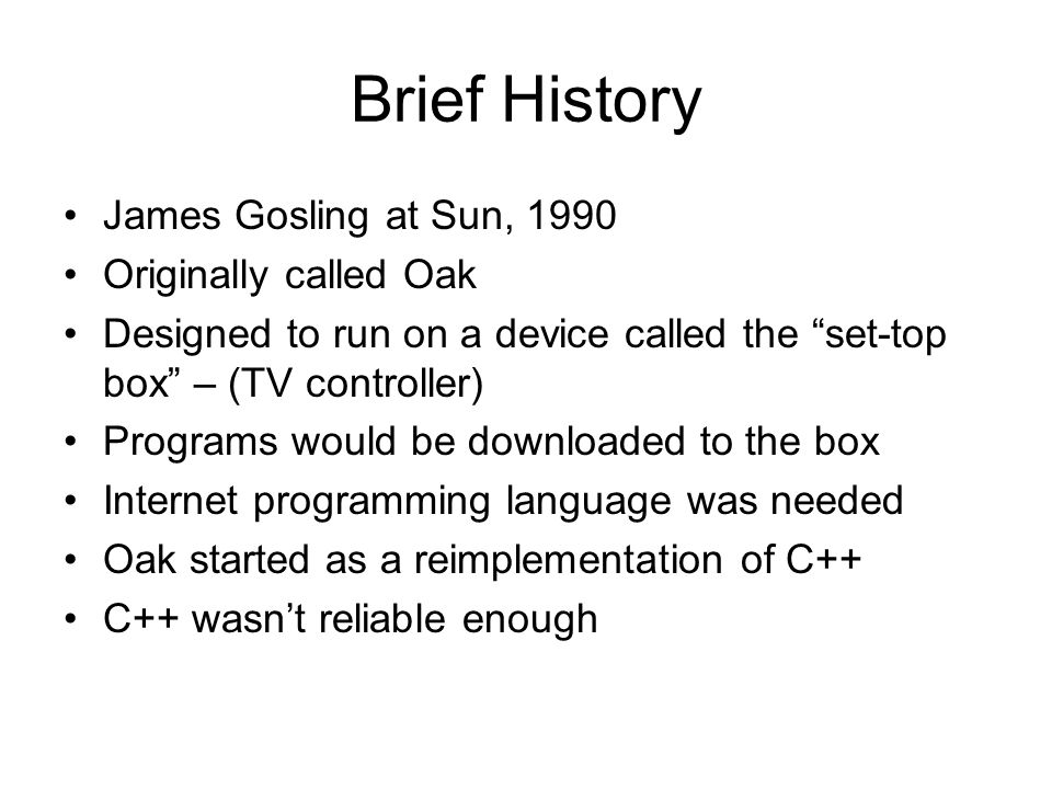 Brief History James Gosling at Sun, 1990 Originally called Oak Designed to run on a device called the set-top box – (TV controller) Programs would be downloaded to the box Internet programming language was needed Oak started as a reimplementation of C++ C++ wasn't reliable enough