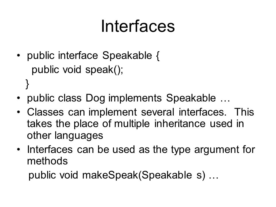 Interfaces public interface Speakable { public void speak(); } public class Dog implements Speakable … Classes can implement several interfaces.