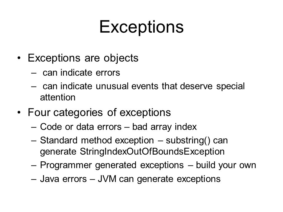 Exceptions Exceptions are objects – can indicate errors – can indicate unusual events that deserve special attention Four categories of exceptions –Code or data errors – bad array index –Standard method exception – substring() can generate StringIndexOutOfBoundsException –Programmer generated exceptions – build your own –Java errors – JVM can generate exceptions