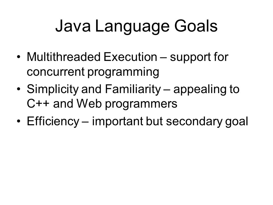 Java Language Goals Multithreaded Execution – support for concurrent programming Simplicity and Familiarity – appealing to C++ and Web programmers Efficiency – important but secondary goal