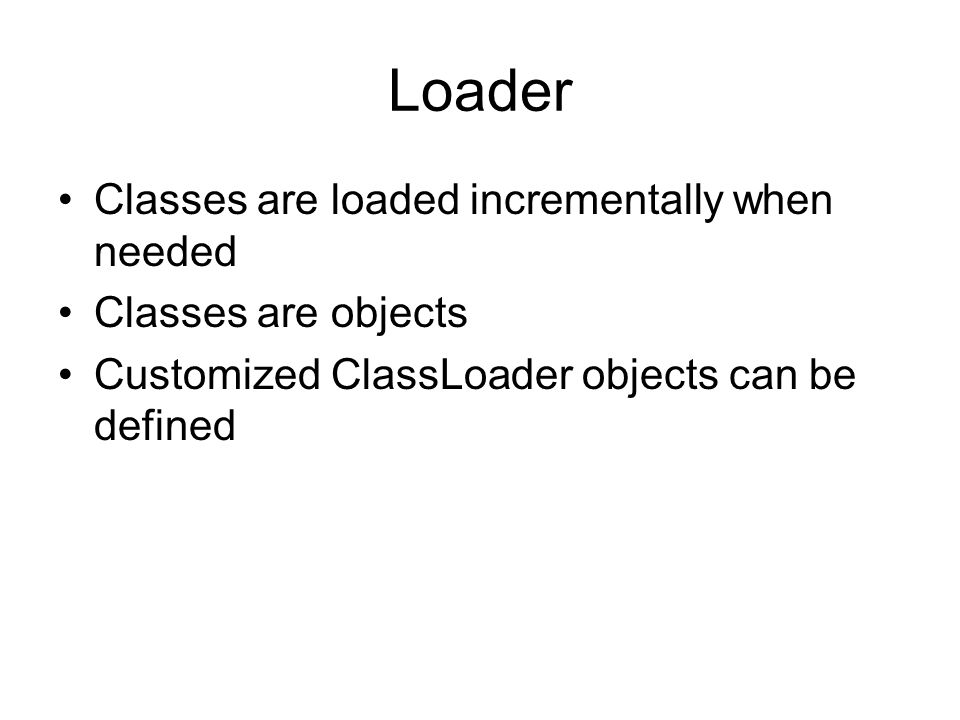 Loader Classes are loaded incrementally when needed Classes are objects Customized ClassLoader objects can be defined