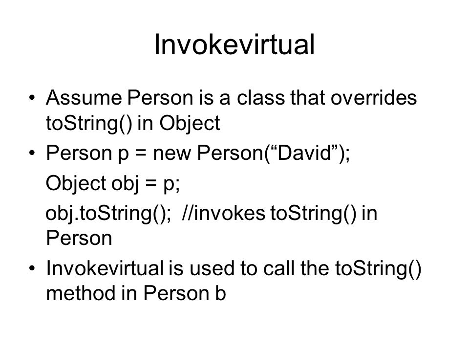 Invokevirtual Assume Person is a class that overrides toString() in Object Person p = new Person( David ); Object obj = p; obj.toString(); //invokes toString() in Person Invokevirtual is used to call the toString() method in Person b
