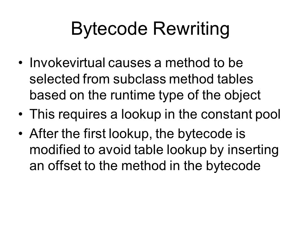 Bytecode Rewriting Invokevirtual causes a method to be selected from subclass method tables based on the runtime type of the object This requires a lookup in the constant pool After the first lookup, the bytecode is modified to avoid table lookup by inserting an offset to the method in the bytecode