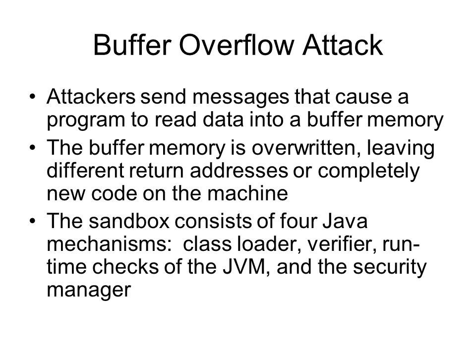 Buffer Overflow Attack Attackers send messages that cause a program to read data into a buffer memory The buffer memory is overwritten, leaving different return addresses or completely new code on the machine The sandbox consists of four Java mechanisms: class loader, verifier, run- time checks of the JVM, and the security manager