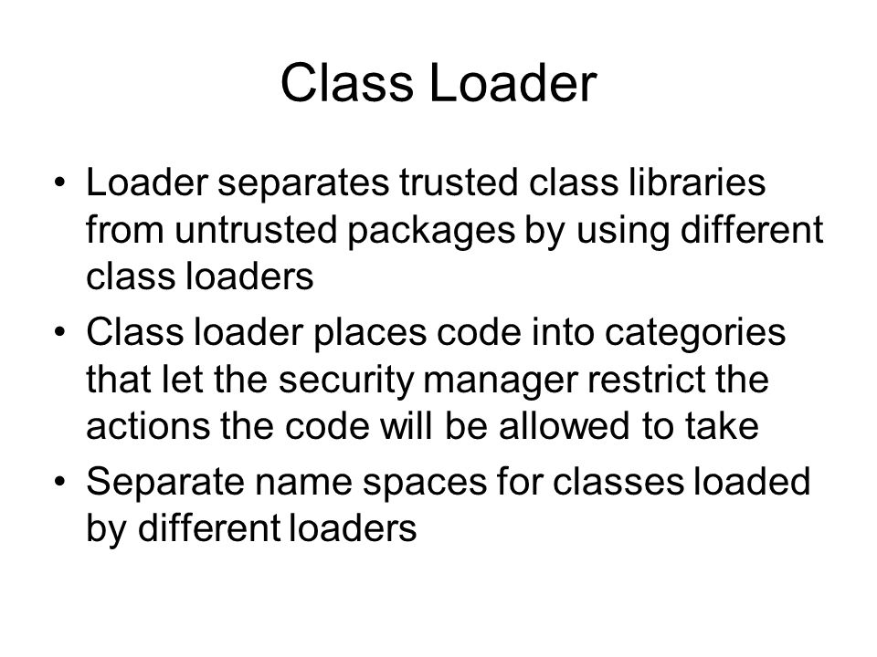 Class Loader Loader separates trusted class libraries from untrusted packages by using different class loaders Class loader places code into categories that let the security manager restrict the actions the code will be allowed to take Separate name spaces for classes loaded by different loaders