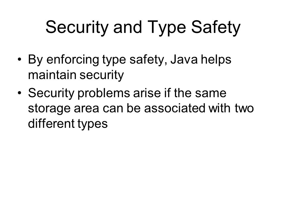 Security and Type Safety By enforcing type safety, Java helps maintain security Security problems arise if the same storage area can be associated with two different types