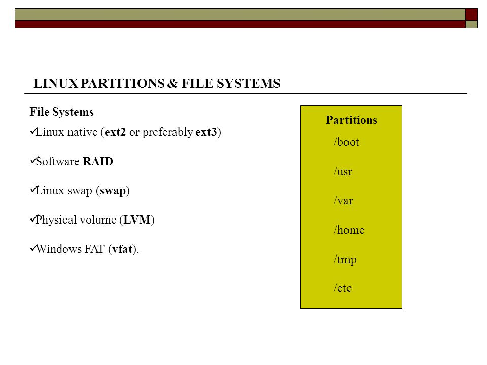LINUX PARTITIONS & FILE SYSTEMS Linux native (ext2 or preferably ext3) Software RAID Linux swap (swap) Physical volume (LVM) Windows FAT (vfat).