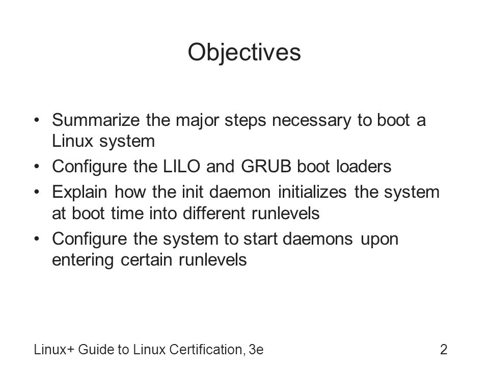 Linux+ Guide to Linux Certification, 3e13 LILO Stands for Linux Loader Traditional Linux boot loader –No longer supported by Fedora Typically located on MBR Lilo boot: prompt appears following BIOS POST –Allows choice of OS to load at startup To configure, edit /etc/lilo.conf file