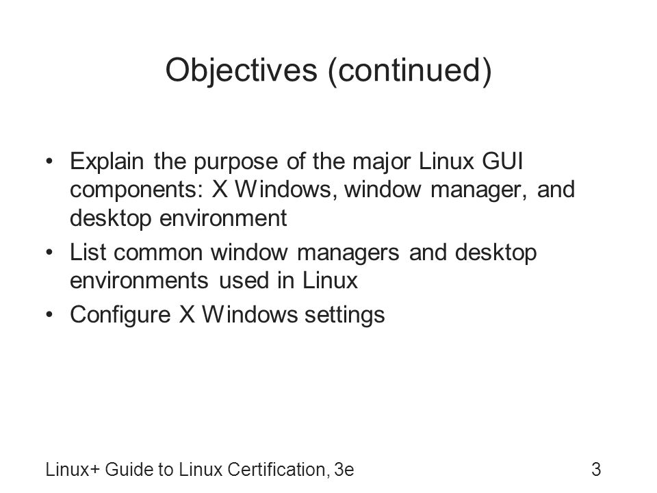 Linux+ Guide to Linux Certification, 3e34 X Windows X Windows: core component of Linux GUI –Provides ability to draw graphical images in windows that are displayed on terminal screen –Sometimes referred to as X server X client: programs that tell X Windows how to draw the graphics and display the results –Need not run on same computer as X Windows XFree86: OSS version of X Windows –Originally intended for Intel x86 platform