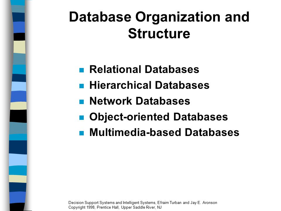 Database Management Systems in DSS DBMS: Software program for entering (or adding) information into a database; updating, deleting, manipulating, storing, and retrieving information A DBMS combined with a modeling language is a typical system development pair, used in constructing DSS or MSS DBMS are designed to handle large amounts of information Decision Support Systems and Intelligent Systems, Efraim Turban and Jay E.