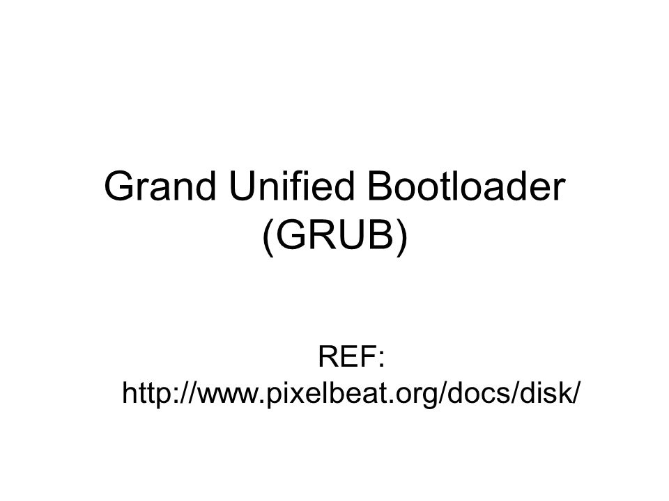 Grand Unified Bootloader (GRUB) REF: http://www.pixelbeat.org/docs/disk/