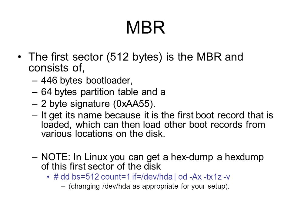MBR The first sector (512 bytes) is the MBR and consists of, –446 bytes bootloader, –64 bytes partition table and a –2 byte signature (0xAA55).