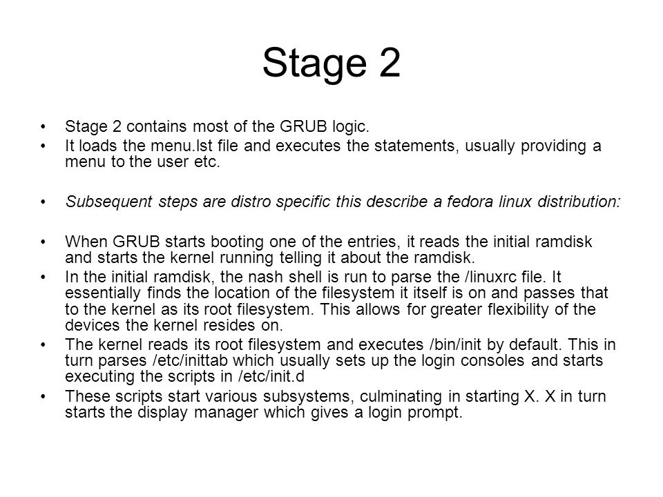Stage 2 Stage 2 contains most of the GRUB logic. It loads the menu.lst file and executes the statements, usually providing a menu to the user etc. Sub