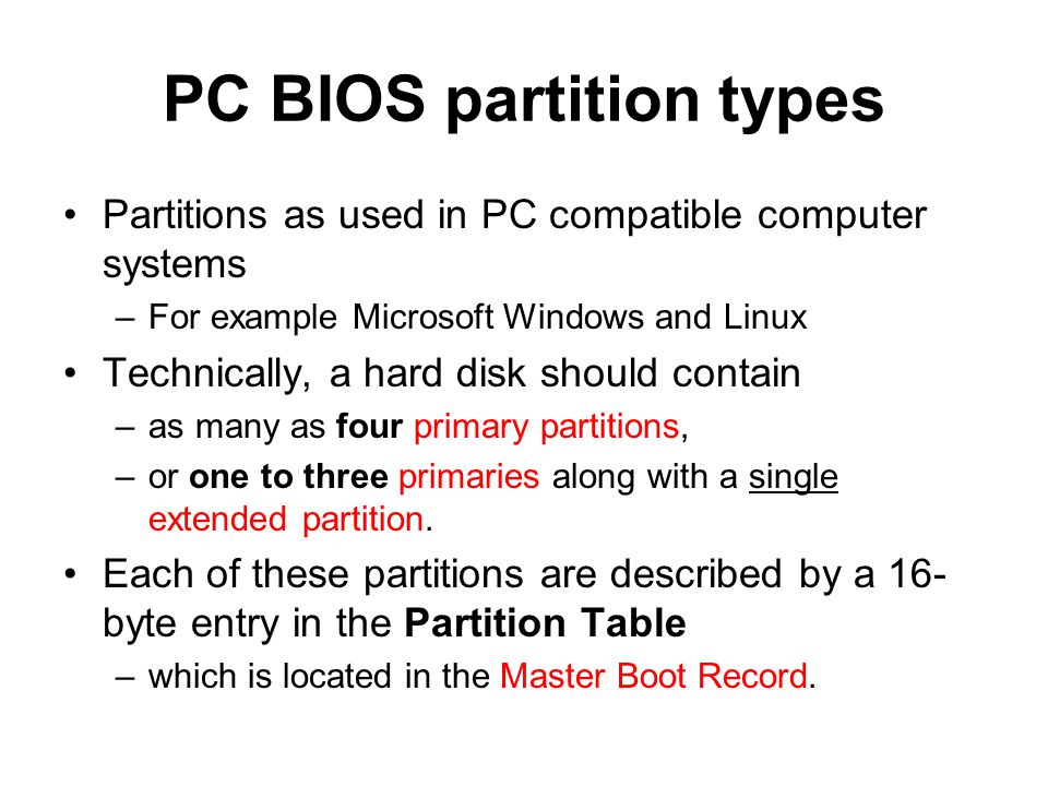 PC BIOS partition types Partitions as used in PC compatible computer systems –For example Microsoft Windows and Linux Technically, a hard disk should contain –as many as four primary partitions, –or one to three primaries along with a single extended partition.