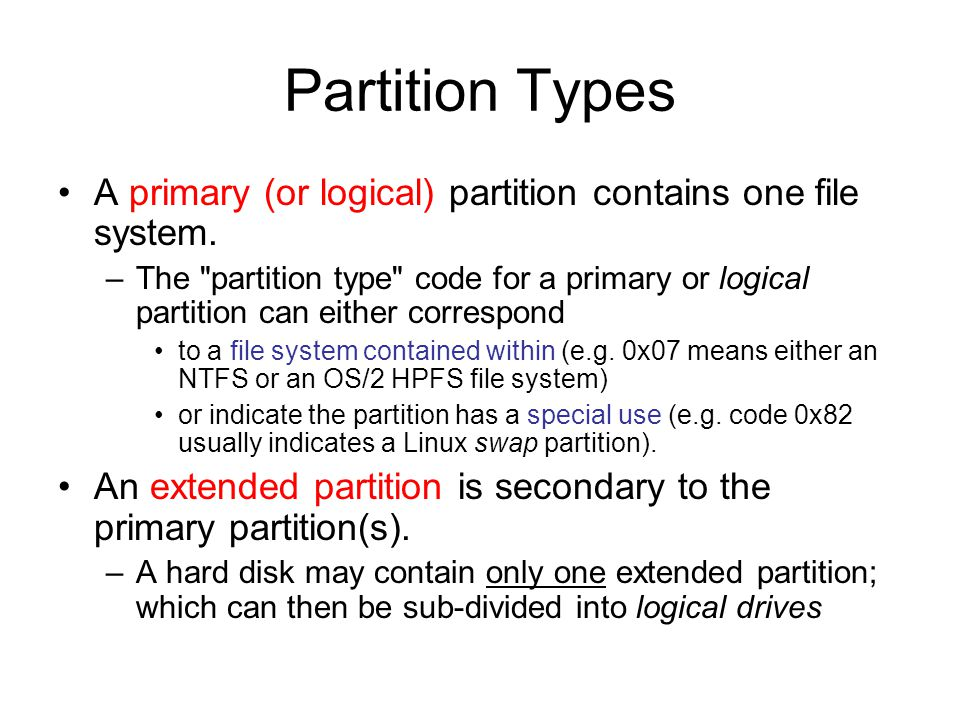 Partition Types A primary (or logical) partition contains one file system.