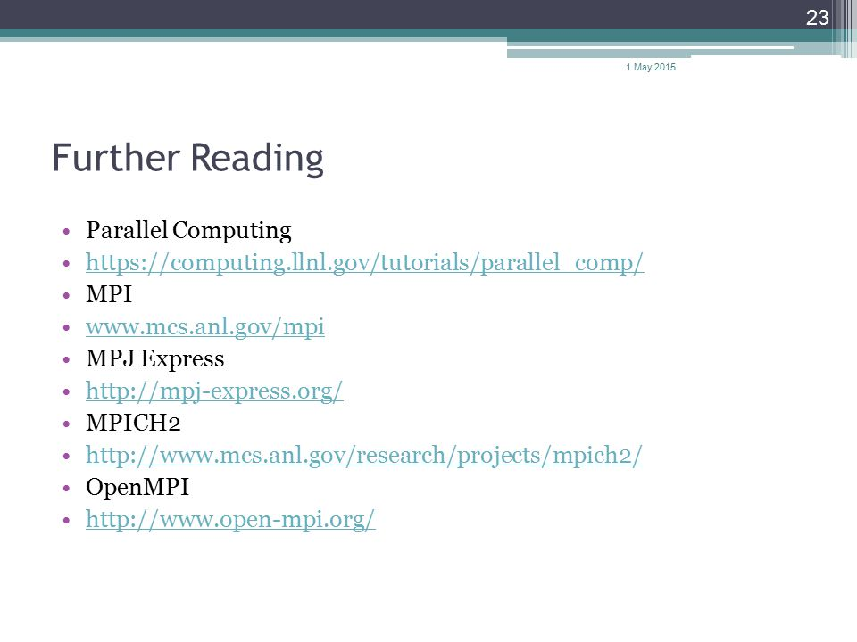 Further Reading Parallel Computing https://computing.llnl.gov/tutorials/parallel_comp/ MPI www.mcs.anl.gov/mpi MPJ Express http://mpj-express.org/ MPICH2 http://www.mcs.anl.gov/research/projects/mpich2/ OpenMPI http://www.open-mpi.org/ 1 May 2015 23