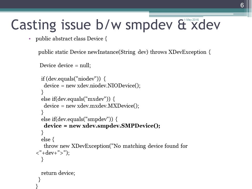 Casting issue b/w smpdev & xdev public abstract class Device { public static Device newInstance(String dev) throws XDevException { Device device = null; if (dev.equals( niodev )) { device = new xdev.niodev.NIODevice(); } else if(dev.equals( mxdev )) { device = new xdev.mxdev.MXDevice(); } else if(dev.equals( smpdev )) { device = new xdev.smpdev.SMPDevice(); } else { throw new XDevException( No matching device found for ); } return device; } } 1 May 2015 6