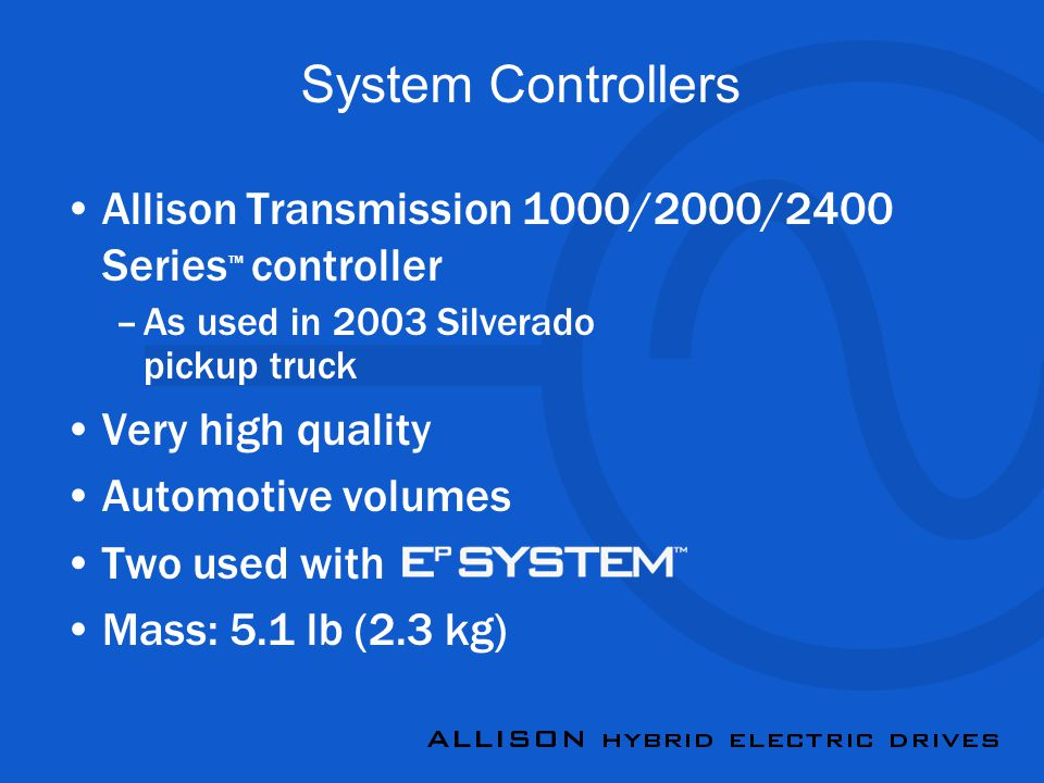 System Controllers Allison Transmission 1000/2000/2400 Series ™ controller –As used in 2003 Silverado pickup truck Very high quality Automotive volumes Two used with Mass: 5.1 lb (2.3 kg)