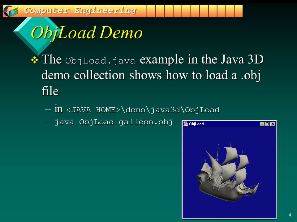 4 ObjLoad Demo  The ObjLoad.java example in the Java 3D demo collection shows how to load a.obj file –in \demo\java3d\ObjLoad –java ObjLoad galleon.o