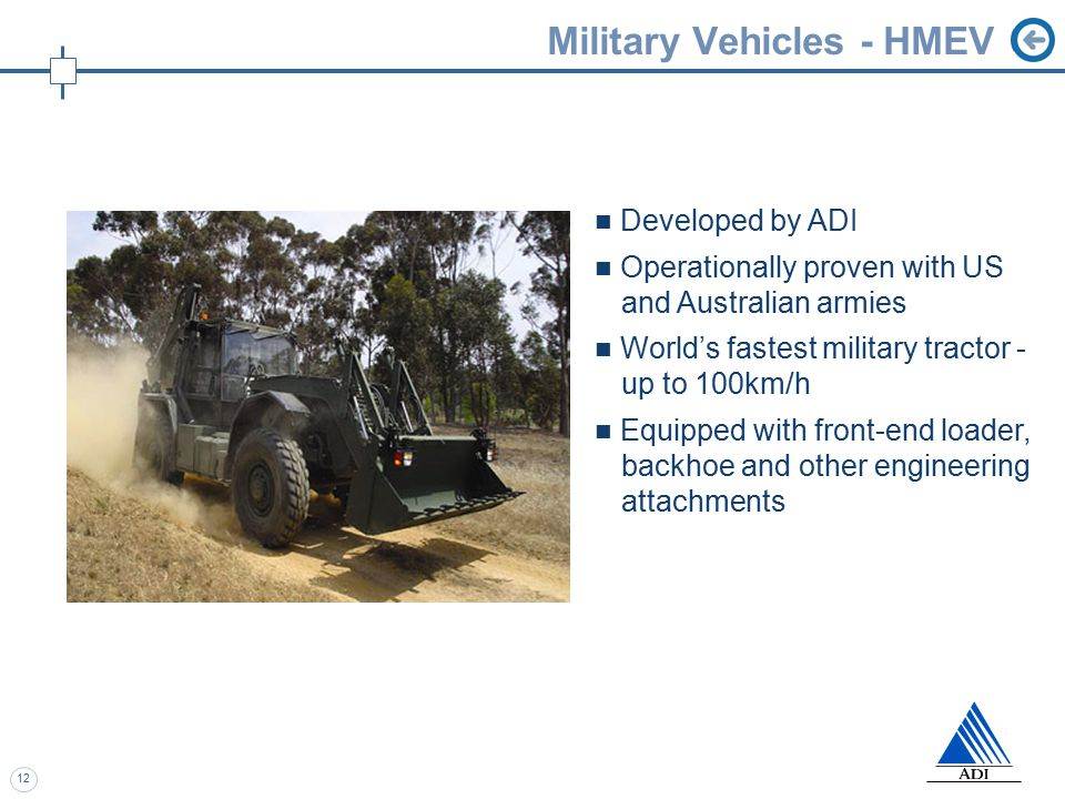 12 Military Vehicles - HMEV Developed by ADI Operationally proven with US and Australian armies World's fastest military tractor - up to 100km/h Equipped with front-end loader, backhoe and other engineering attachments