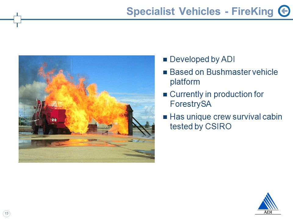 13 Specialist Vehicles - FireKing Developed by ADI Based on Bushmaster vehicle platform Currently in production for ForestrySA Has unique crew survival cabin tested by CSIRO
