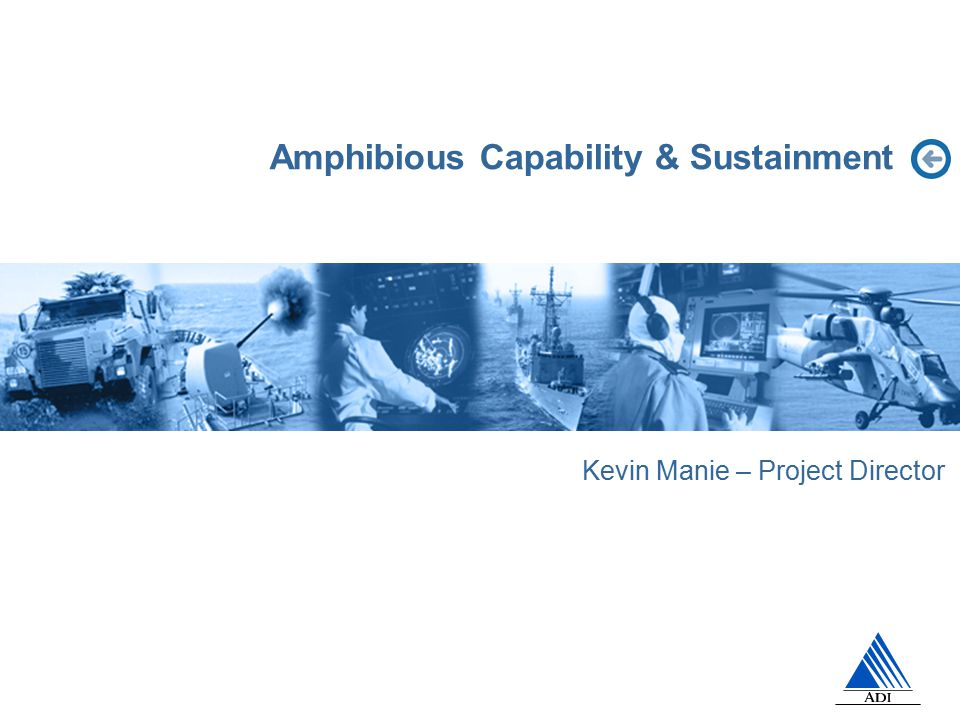 Amphibious Capability & Sustainment Kevin Manie – Project Director