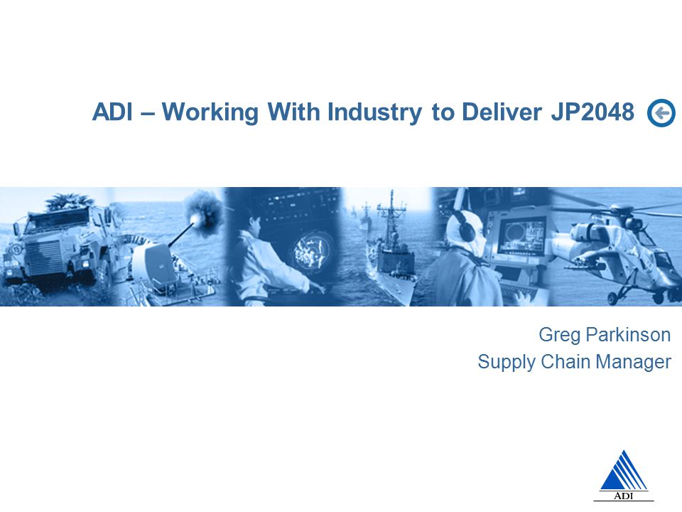 ADI – Working With Industry to Deliver JP2048 Greg Parkinson Supply Chain Manager