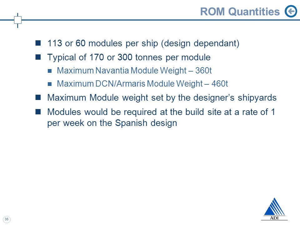 35 ROM Quantities 113 or 60 modules per ship (design dependant) Typical of 170 or 300 tonnes per module Maximum Navantia Module Weight – 360t Maximum DCN/Armaris Module Weight – 460t Maximum Module weight set by the designer's shipyards Modules would be required at the build site at a rate of 1 per week on the Spanish design