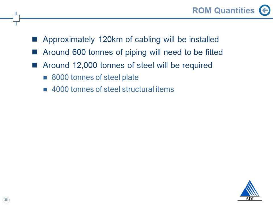 36 ROM Quantities Approximately 120km of cabling will be installed Around 600 tonnes of piping will need to be fitted Around 12,000 tonnes of steel will be required 8000 tonnes of steel plate 4000 tonnes of steel structural items