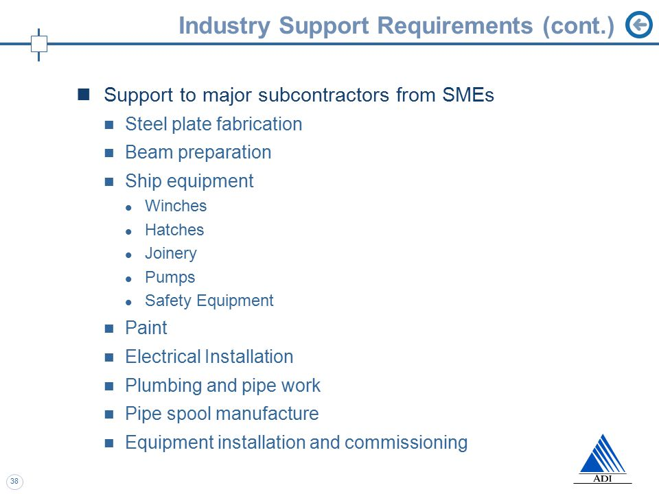 38 Industry Support Requirements (cont.) Support to major subcontractors from SMEs Steel plate fabrication Beam preparation Ship equipment Winches Hatches Joinery Pumps Safety Equipment Paint Electrical Installation Plumbing and pipe work Pipe spool manufacture Equipment installation and commissioning