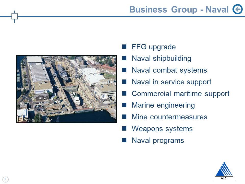 7 Business Group - Naval FFG upgrade Naval shipbuilding Naval combat systems Naval in service support Commercial maritime support Marine engineering Mine countermeasures Weapons systems Naval programs
