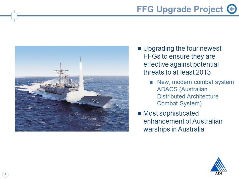 8 FFG Upgrade Project Upgrading the four newest FFGs to ensure they are effective against potential threats to at least 2013 New, modern combat system ADACS (Australian Distributed Architecture Combat System) Most sophisticated enhancement of Australian warships in Australia