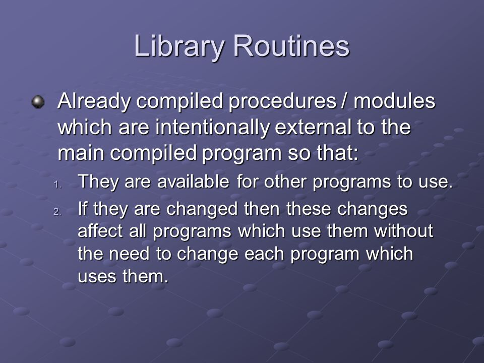 Library Routines Already compiled procedures / modules which are intentionally external to the main compiled program so that: 1.