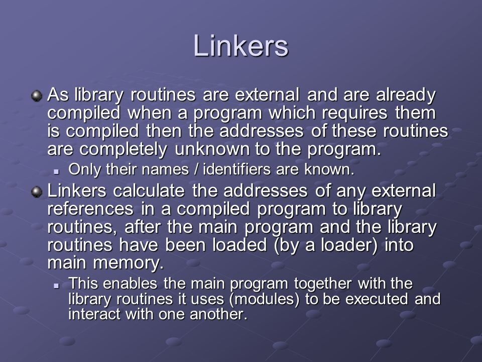 Linkers As library routines are external and are already compiled when a program which requires them is compiled then the addresses of these routines are completely unknown to the program.