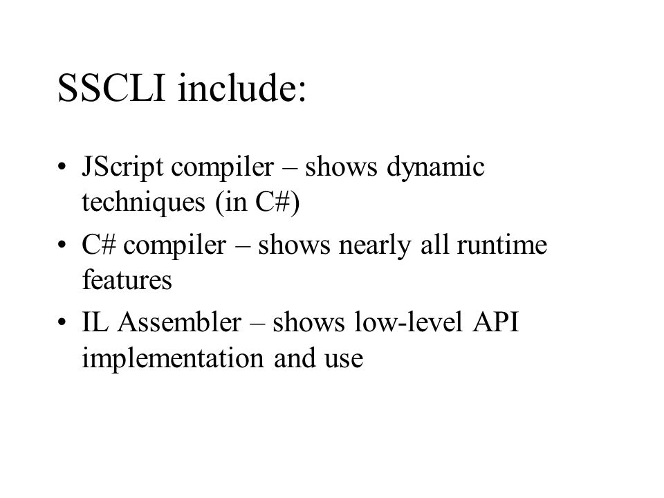 SSCLI include: JScript compiler – shows dynamic techniques (in C#) C# compiler – shows nearly all runtime features IL Assembler – shows low-level API
