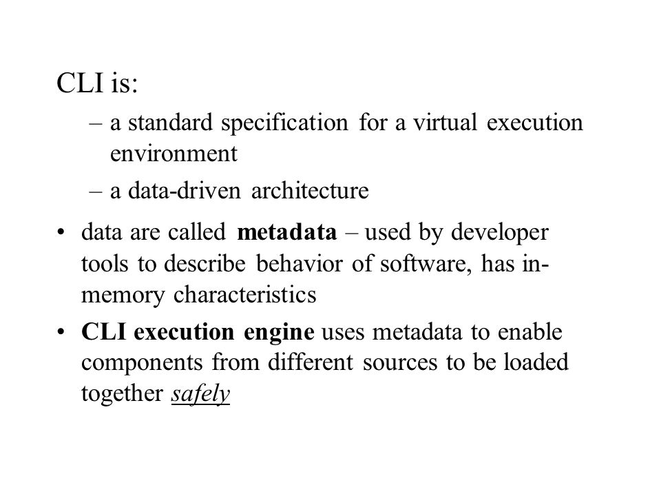 CLI is: –a standard specification for a virtual execution environment –a data-driven architecture data are called metadata – used by developer tools to describe behavior of software, has in- memory characteristics CLI execution engine uses metadata to enable components from different sources to be loaded together safely