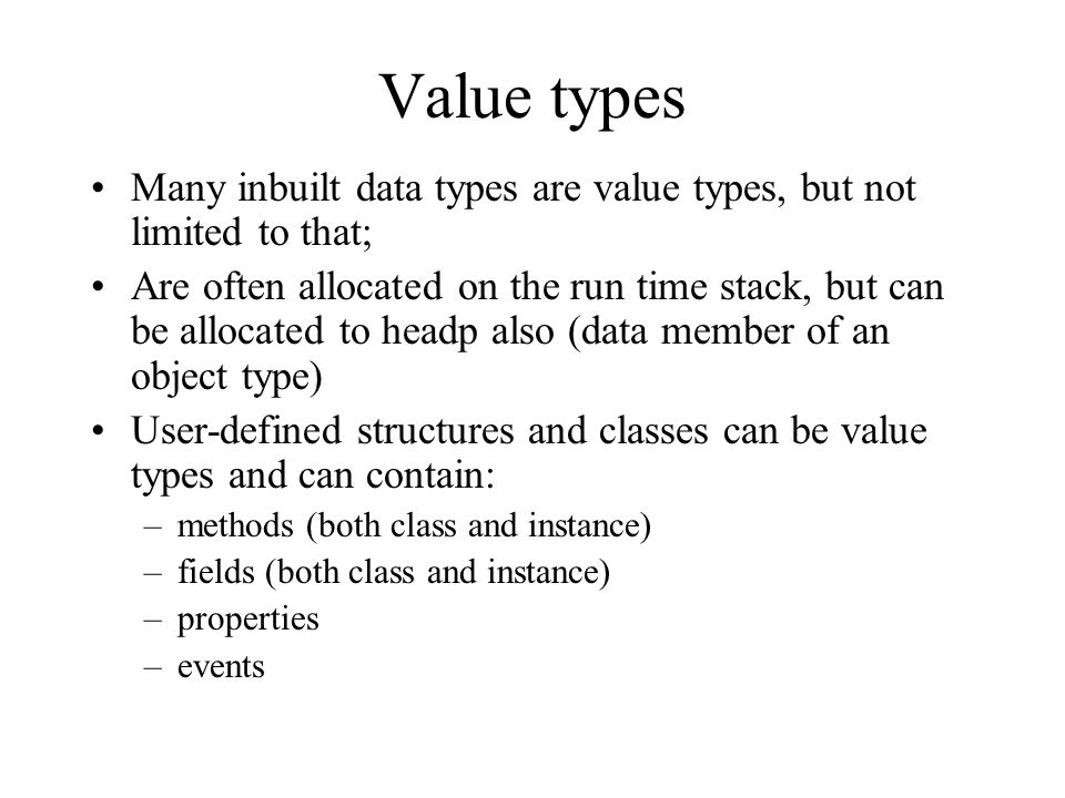 Value types Many inbuilt data types are value types, but not limited to that; Are often allocated on the run time stack, but can be allocated to headp also (data member of an object type) User-defined structures and classes can be value types and can contain: –methods (both class and instance) –fields (both class and instance) –properties –events