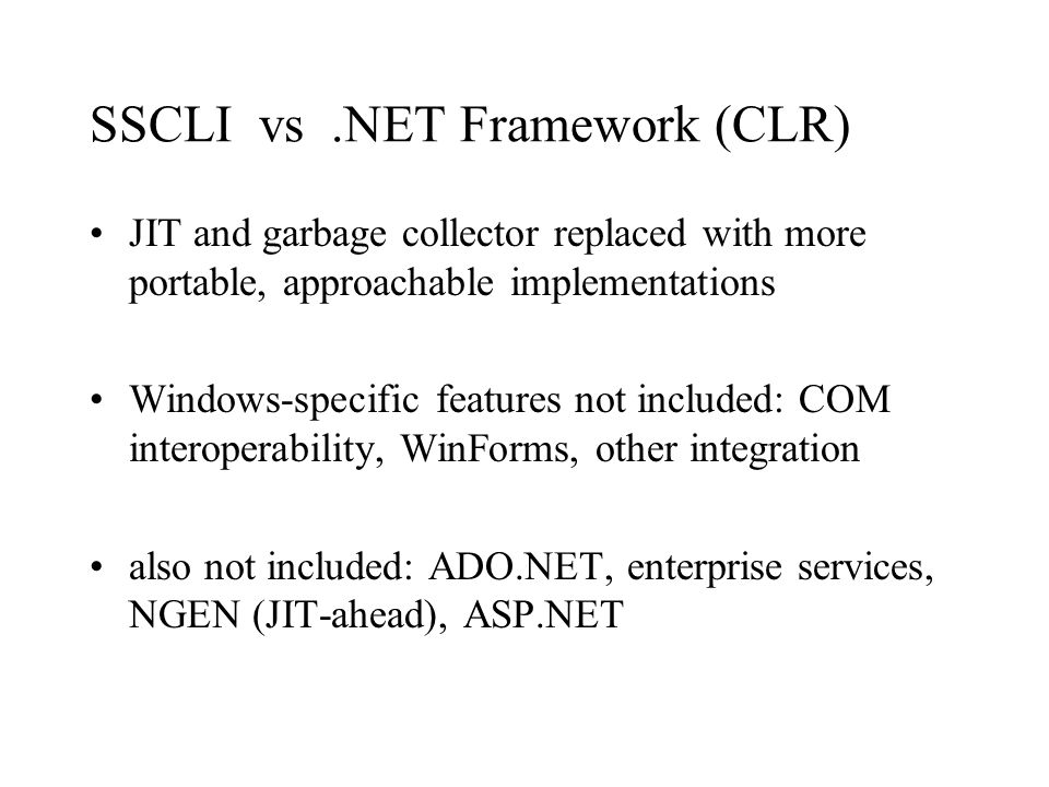 SSCLI vs.NET Framework (CLR) JIT and garbage collector replaced with more portable, approachable implementations Windows-specific features not included: COM interoperability, WinForms, other integration also not included: ADO.NET, enterprise services, NGEN (JIT-ahead), ASP.NET