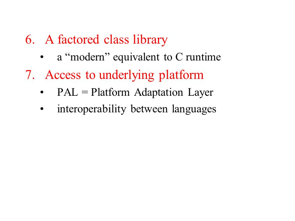 "6.A factored class library a ""modern"" equivalent to C runtime 7.Access to underlying platform PAL = Platform Adaptation Layer interoperability between"