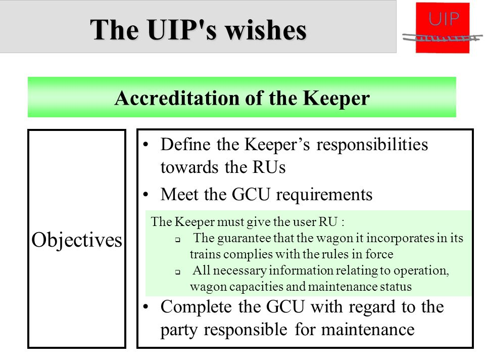 The UIP s wishes The Keeper must give the user RU :  The guarantee that the wagon it incorporates in its trains complies with the rules in force  All necessary information relating to operation, wagon capacities and maintenance status Define the Keeper's responsibilities towards the RUs Meet the GCU requirements Complete the GCU with regard to the party responsible for maintenance Accreditation of the Keeper Objectives