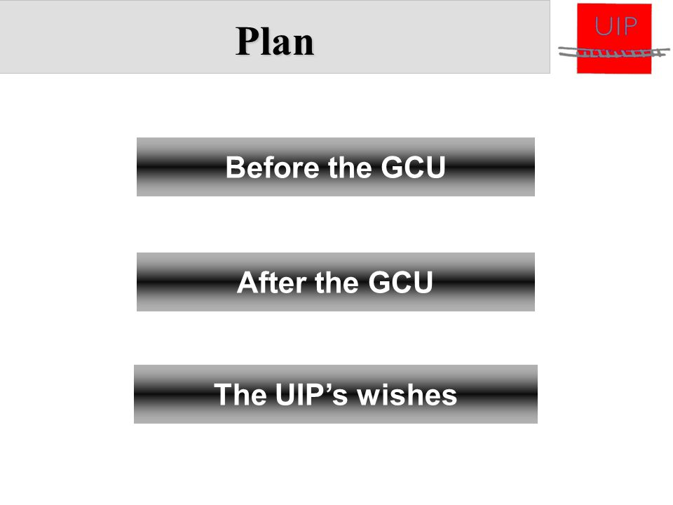 Plan Before the GCU After the GCU The UIP's wishes