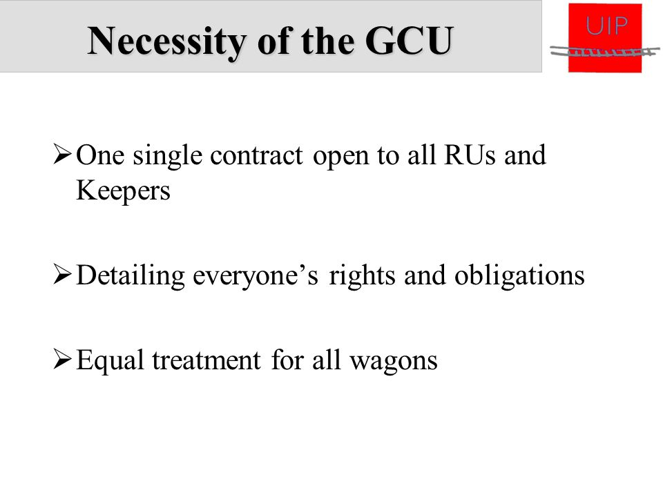 Necessity of the GCU  One single contract open to all RUs and Keepers  Detailing everyone's rights and obligations  Equal treatment for all wagons