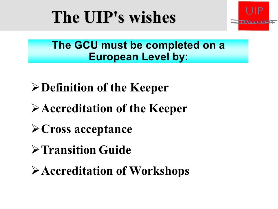 The UIP's wishes The GCU must be completed on a European Level by:  Definition of the Keeper  Accreditation of the Keeper  Cross acceptance  Trans