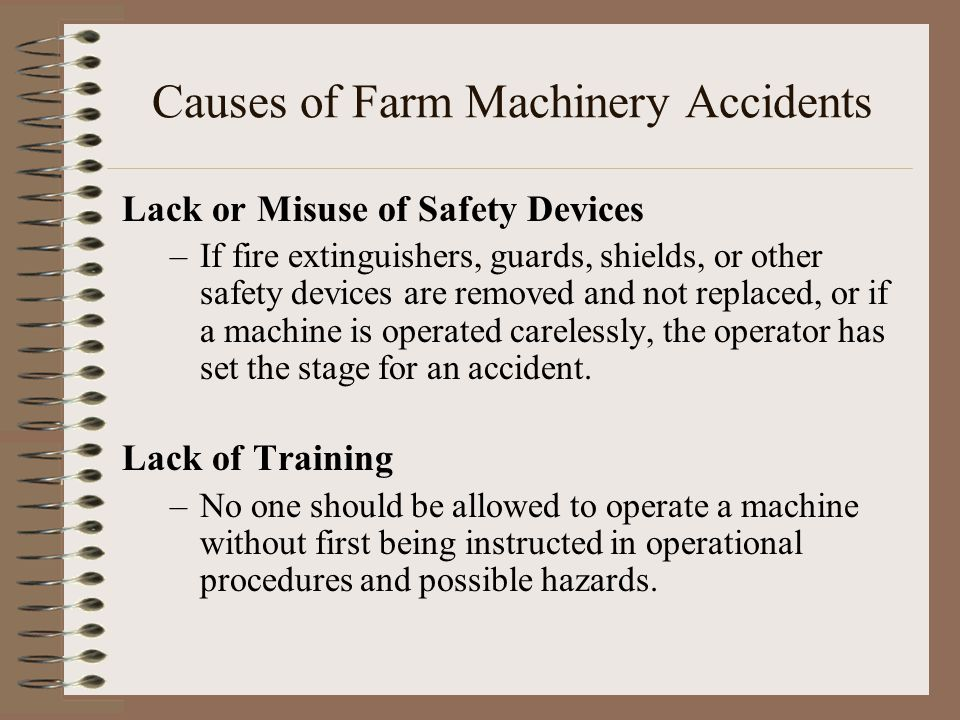 Causes of Farm Machinery Accidents Lack or Misuse of Safety Devices –If fire extinguishers, guards, shields, or other safety devices are removed and n