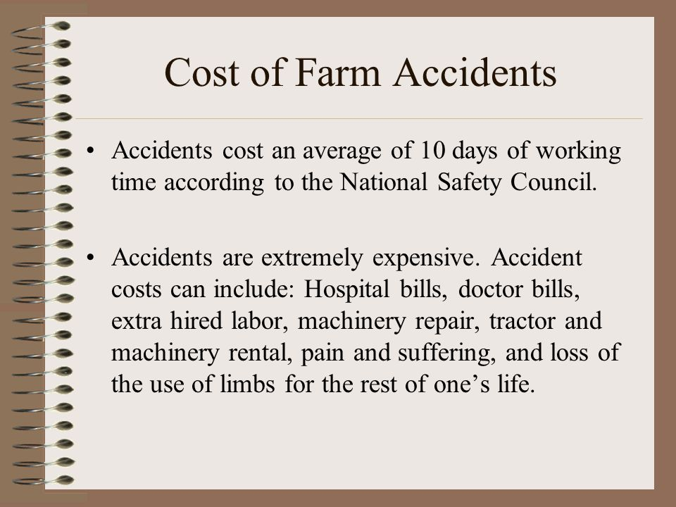 Cost of Farm Accidents Accidents cost an average of 10 days of working time according to the National Safety Council. Accidents are extremely expensiv