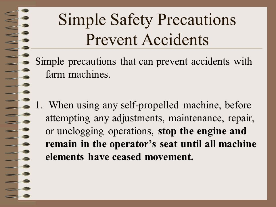 Simple Safety Precautions Prevent Accidents Simple precautions that can prevent accidents with farm machines. 1. When using any self-propelled machine