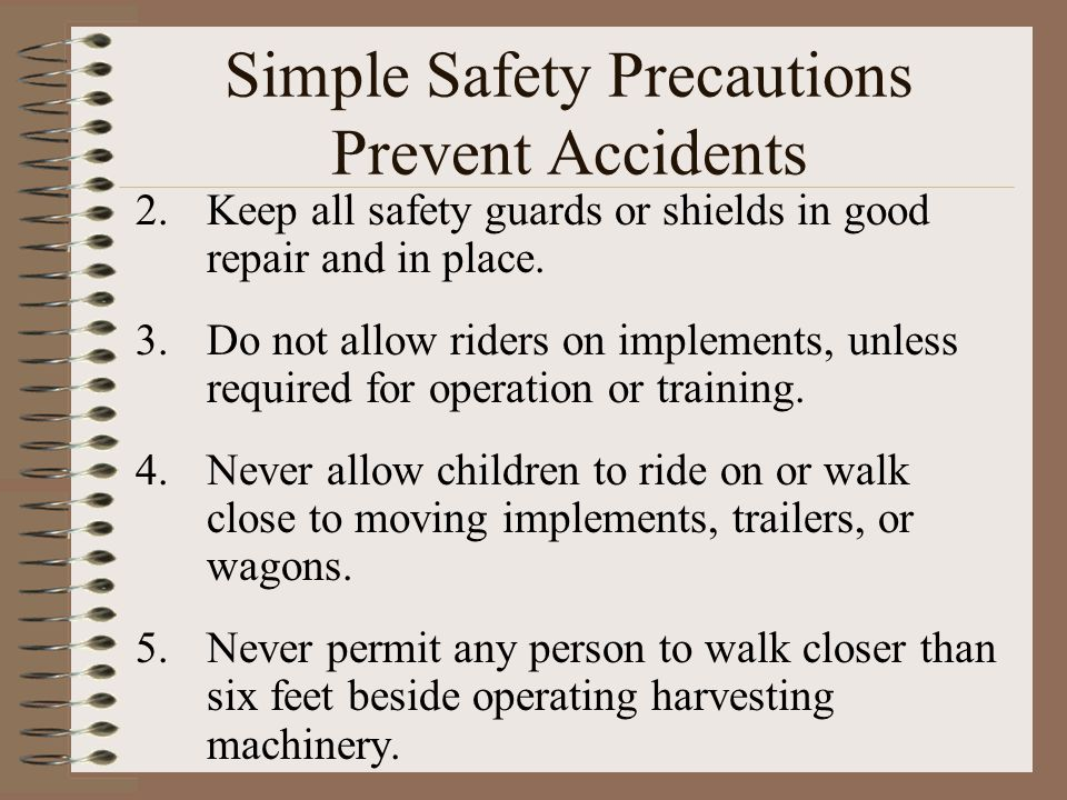 Simple Safety Precautions Prevent Accidents 2.Keep all safety guards or shields in good repair and in place. 3.Do not allow riders on implements, unle