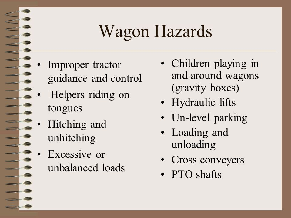 Wagon Hazards Improper tractor guidance and control Helpers riding on tongues Hitching and unhitching Excessive or unbalanced loads Children playing i