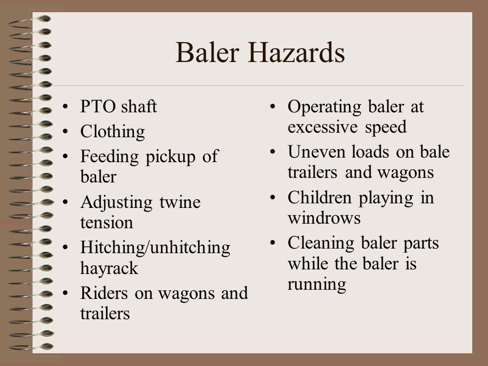 Baler Hazards PTO shaft Clothing Feeding pickup of baler Adjusting twine tension Hitching/unhitching hayrack Riders on wagons and trailers Operating b