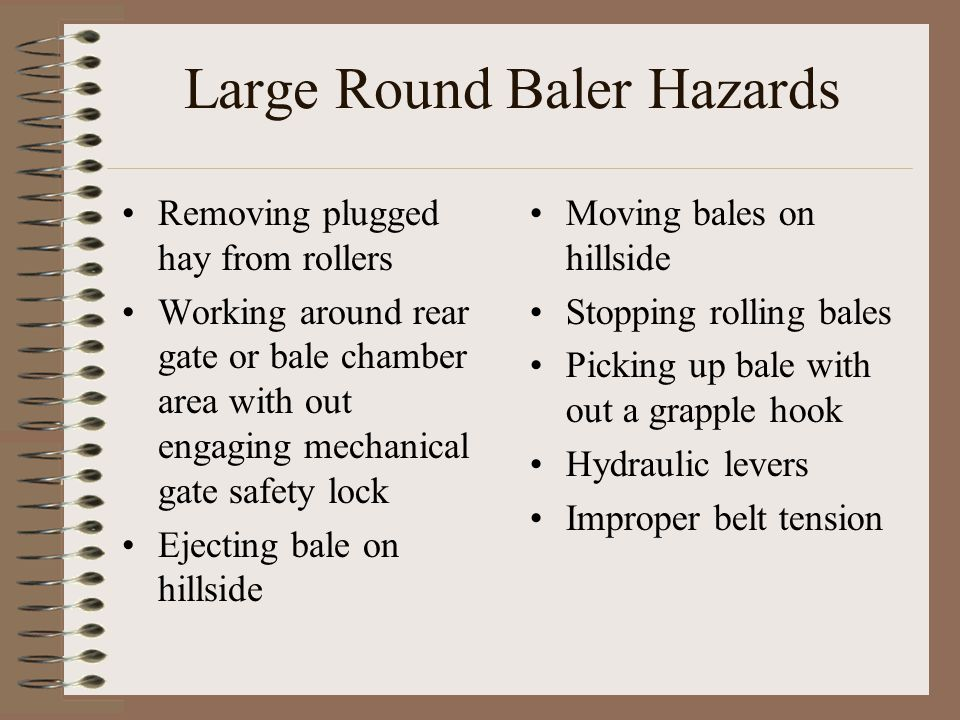 Large Round Baler Hazards Removing plugged hay from rollers Working around rear gate or bale chamber area with out engaging mechanical gate safety loc